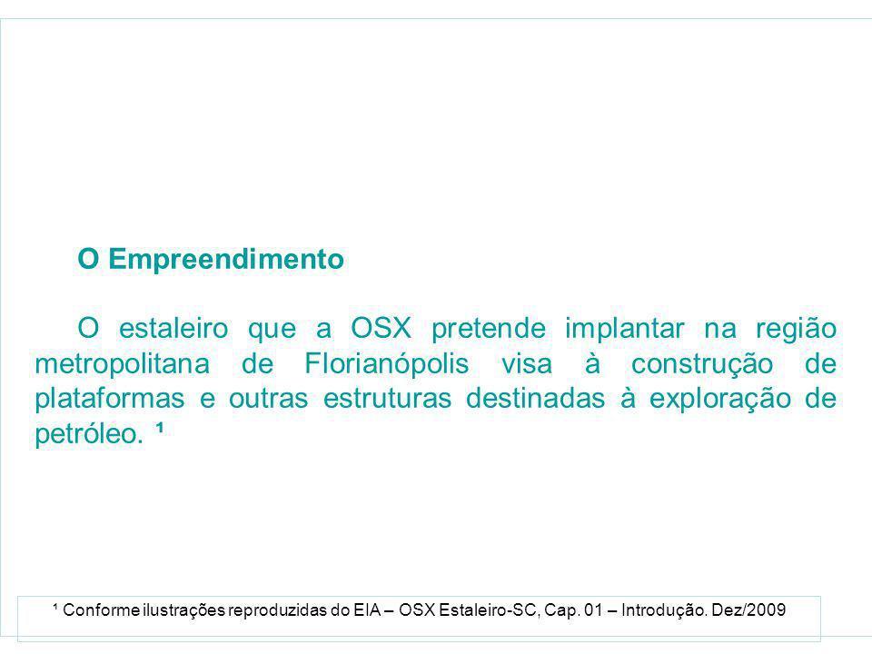 O Empreendimento O estaleiro que a OSX pretende implantar na região metropolitana de Florianópolis visa à construção de plataformas e outras estruturas destinadas à exploração de petróleo.