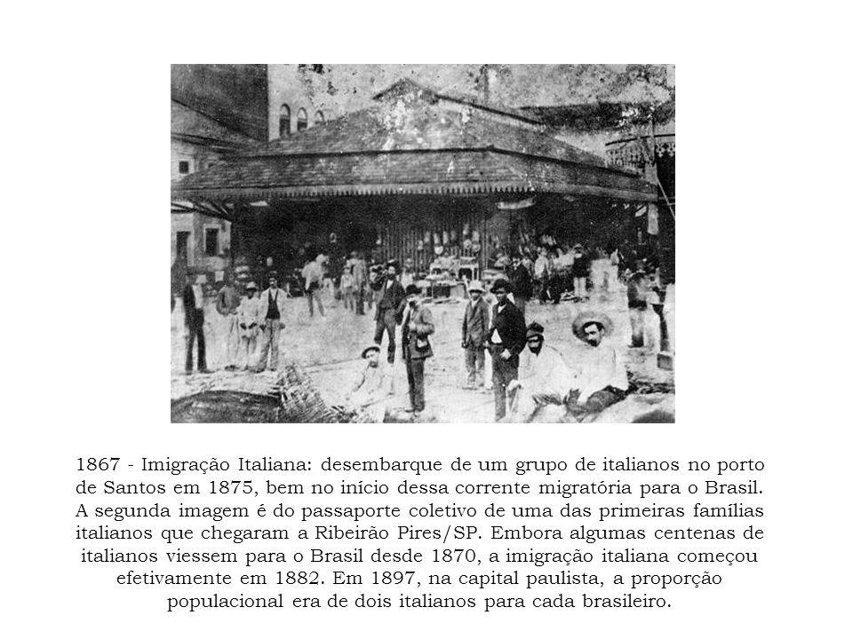 1867 - Imigração Italiana: desembarque de um grupo de italianos no porto de Santos em 1875, bem no início dessa corrente migratória para o Brasil. A s
