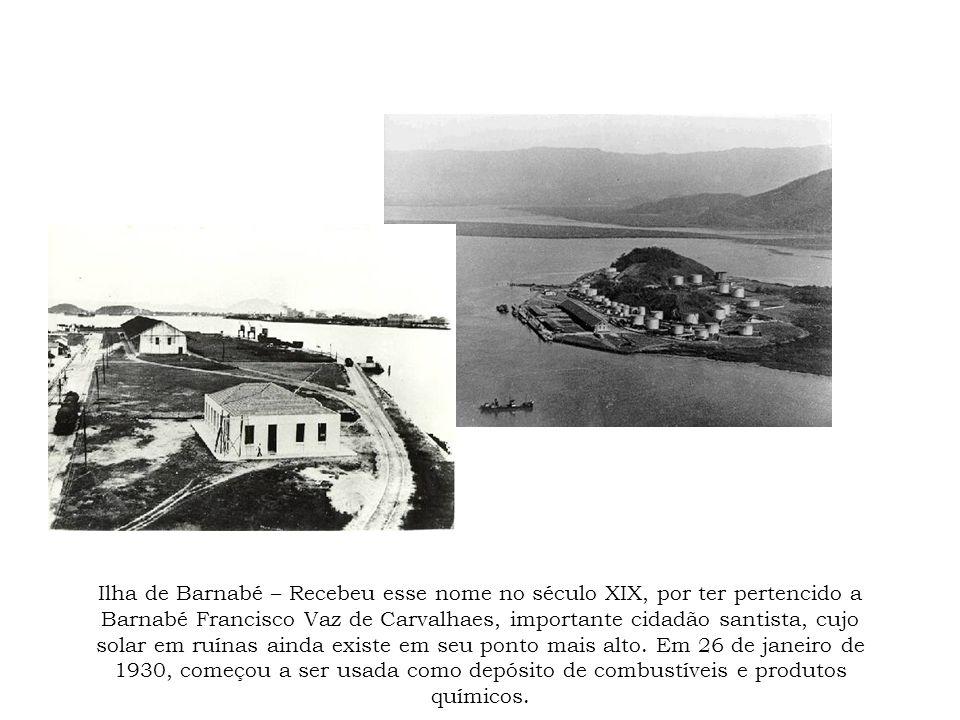 Ilha de Barnabé – Recebeu esse nome no século XIX, por ter pertencido a Barnabé Francisco Vaz de Carvalhaes, importante cidadão santista, cujo solar e