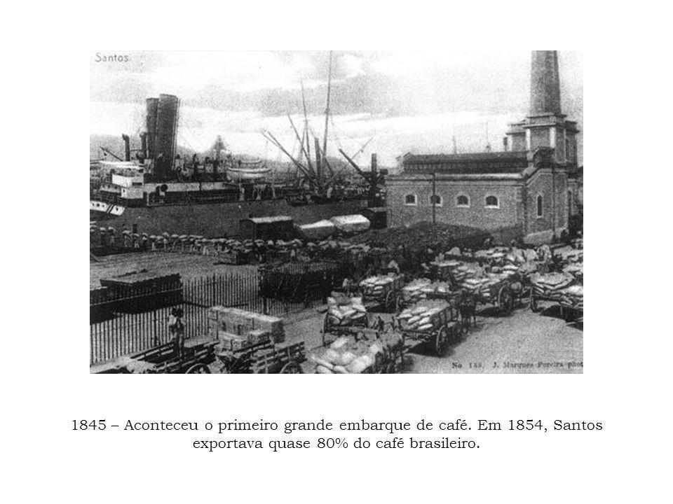 1845 – Aconteceu o primeiro grande embarque de café. Em 1854, Santos exportava quase 80% do café brasileiro.