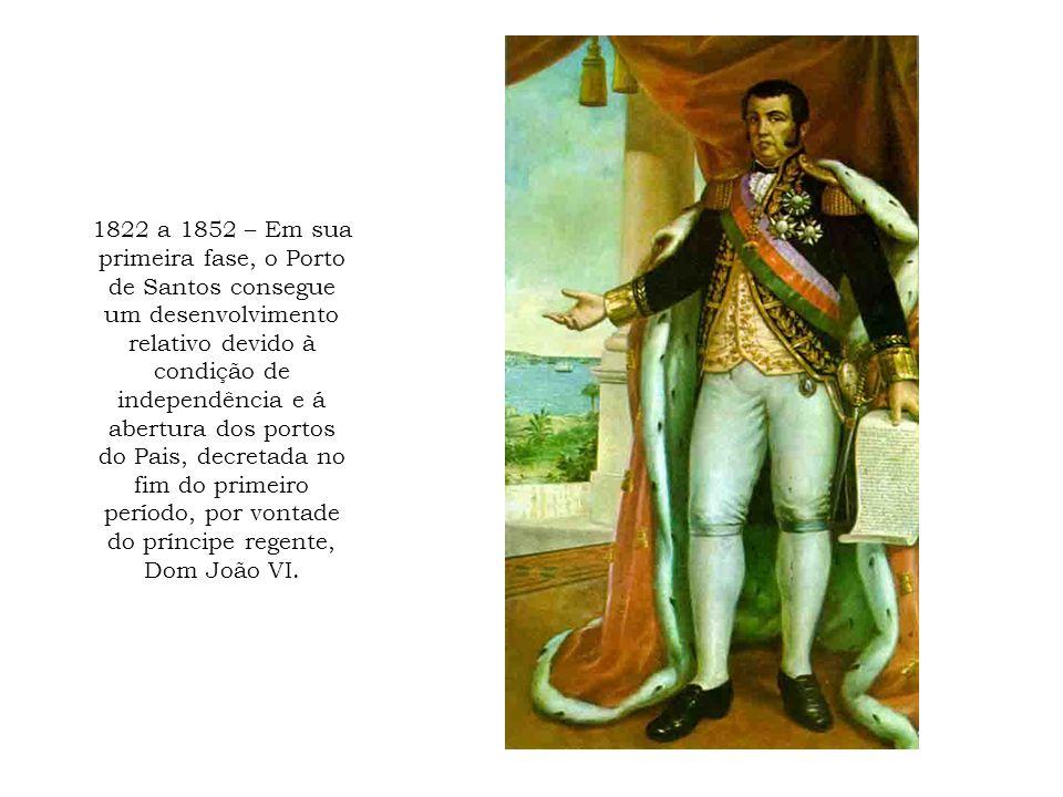 1822 a 1852 – Em sua primeira fase, o Porto de Santos consegue um desenvolvimento relativo devido à condição de independência e á abertura dos portos