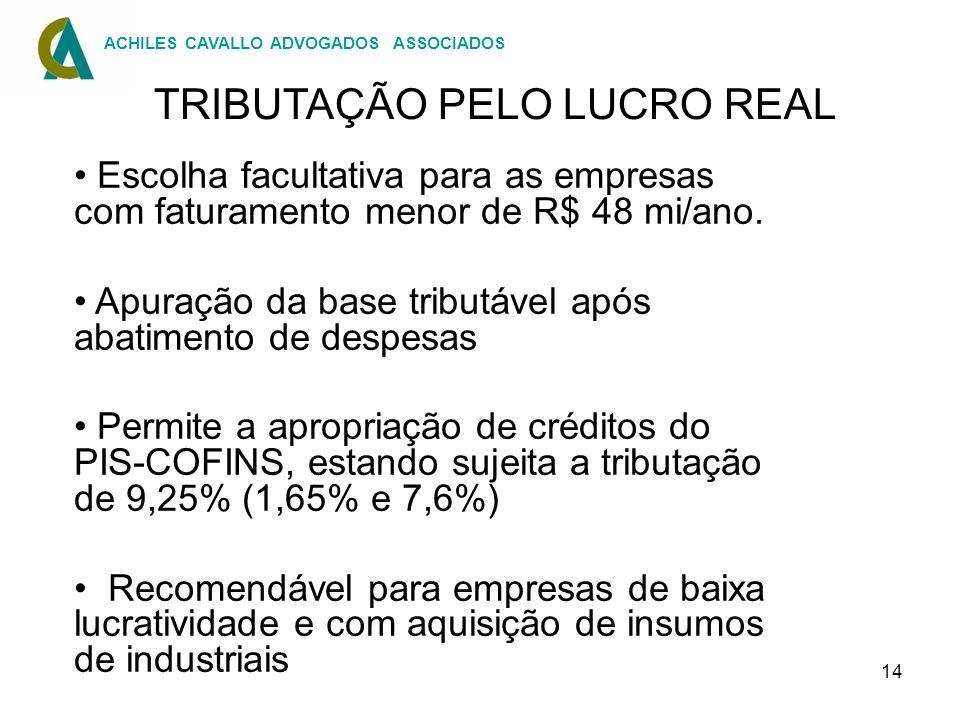 14 TRIBUTAÇÃO PELO LUCRO REAL Escolha facultativa para as empresas com faturamento menor de R$ 48 mi/ano. Apuração da base tributável após abatimento