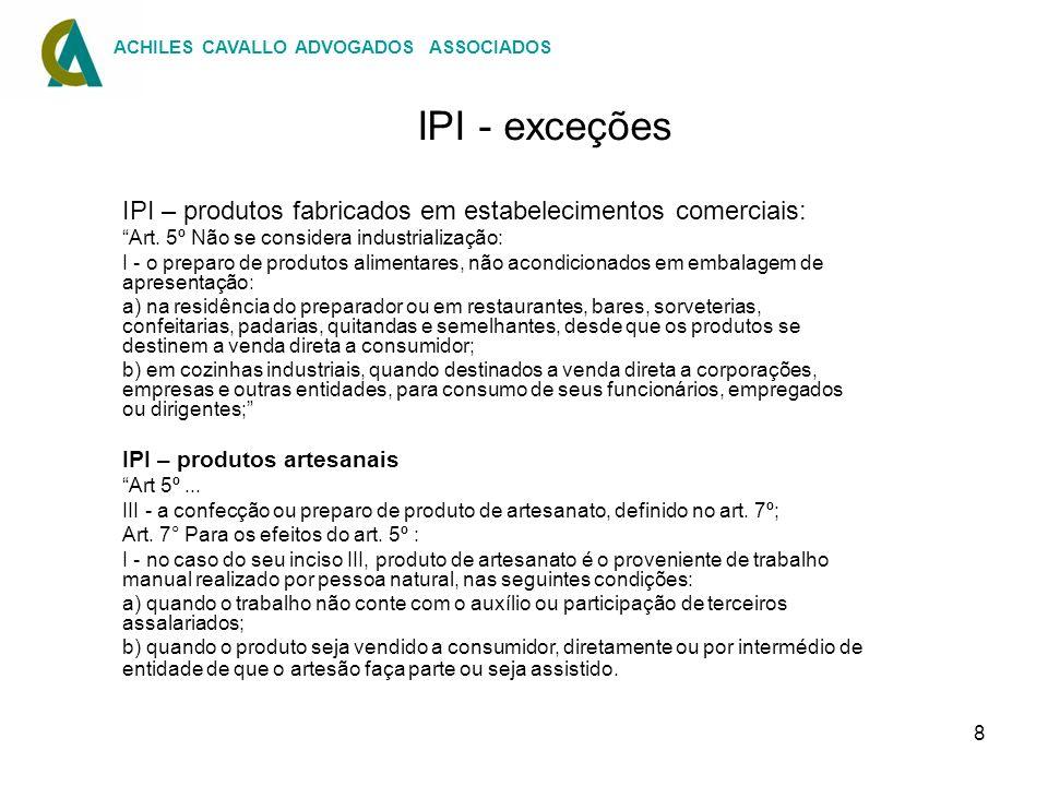 8 IPI - exceções IPI – produtos fabricados em estabelecimentos comerciais: Art. 5º Não se considera industrialização: I - o preparo de produtos alimen