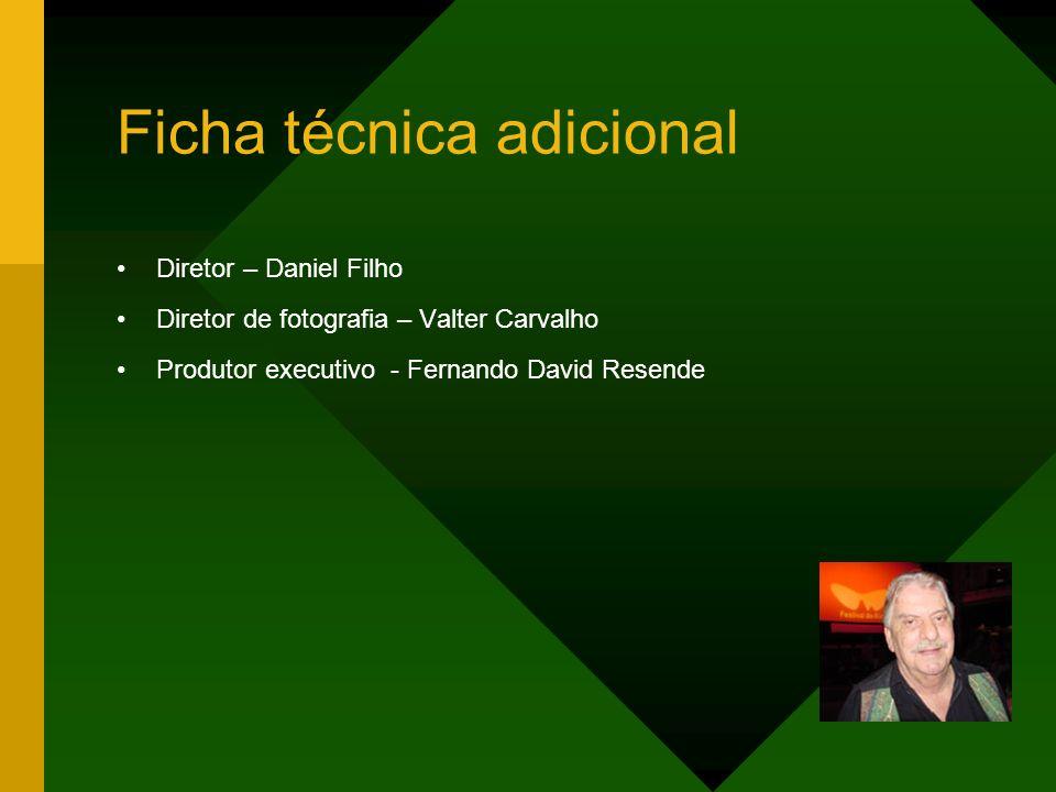 Ficha técnica adicional Diretor – Daniel Filho Diretor de fotografia – Valter Carvalho Produtor executivo - Fernando David Resende