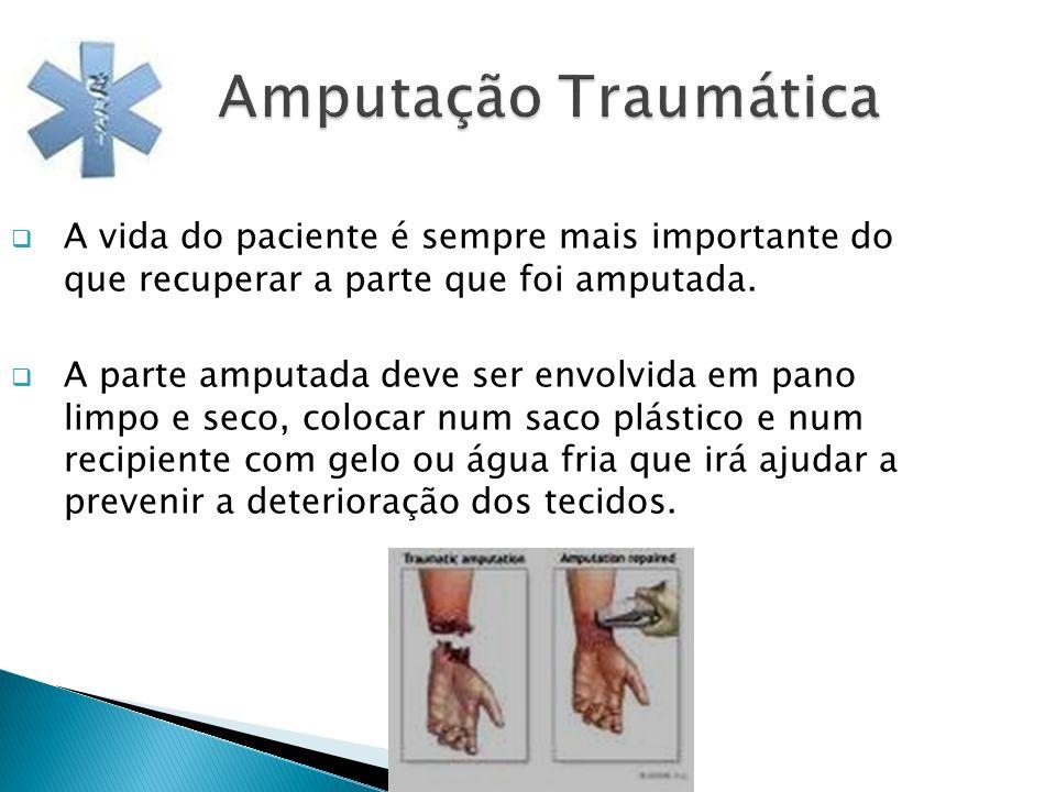 Amputação Traumática A vida do paciente é sempre mais importante do que recuperar a parte que foi amputada. A parte amputada deve ser envolvida em pan