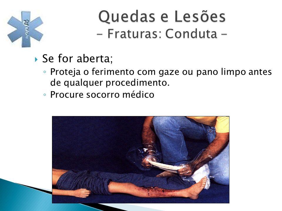 Quedas e Lesões - Fraturas: Conduta - Se for aberta; Proteja o ferimento com gaze ou pano limpo antes de qualquer procedimento. Procure socorro médico