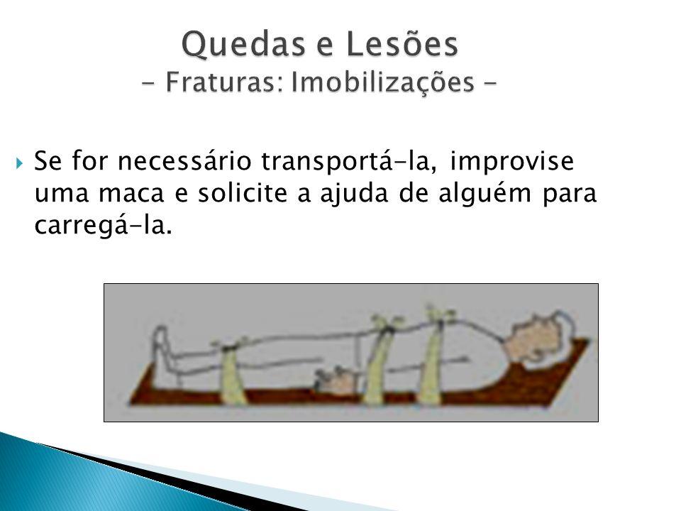 Quedas e Lesões - Fraturas: Imobilizações - Se for necessário transportá-la, improvise uma maca e solicite a ajuda de alguém para carregá-la.