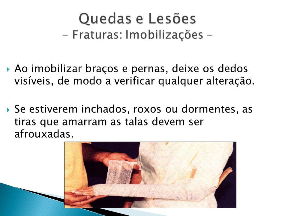 Quedas e Lesões - Fraturas: Imobilizações - Ao imobilizar braços e pernas, deixe os dedos visíveis, de modo a verificar qualquer alteração. Se estiver