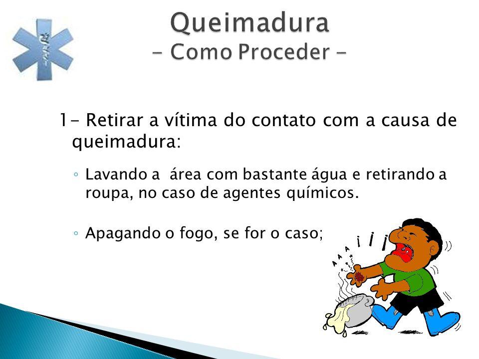 Queimadura - Como Proceder - 1- Retirar a vítima do contato com a causa de queimadura: Lavando a área com bastante água e retirando a roupa, no caso d