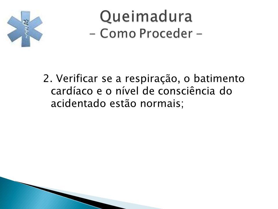 Queimadura - Como Proceder - 2. Verificar se a respiração, o batimento cardíaco e o nível de consciência do acidentado estão normais;