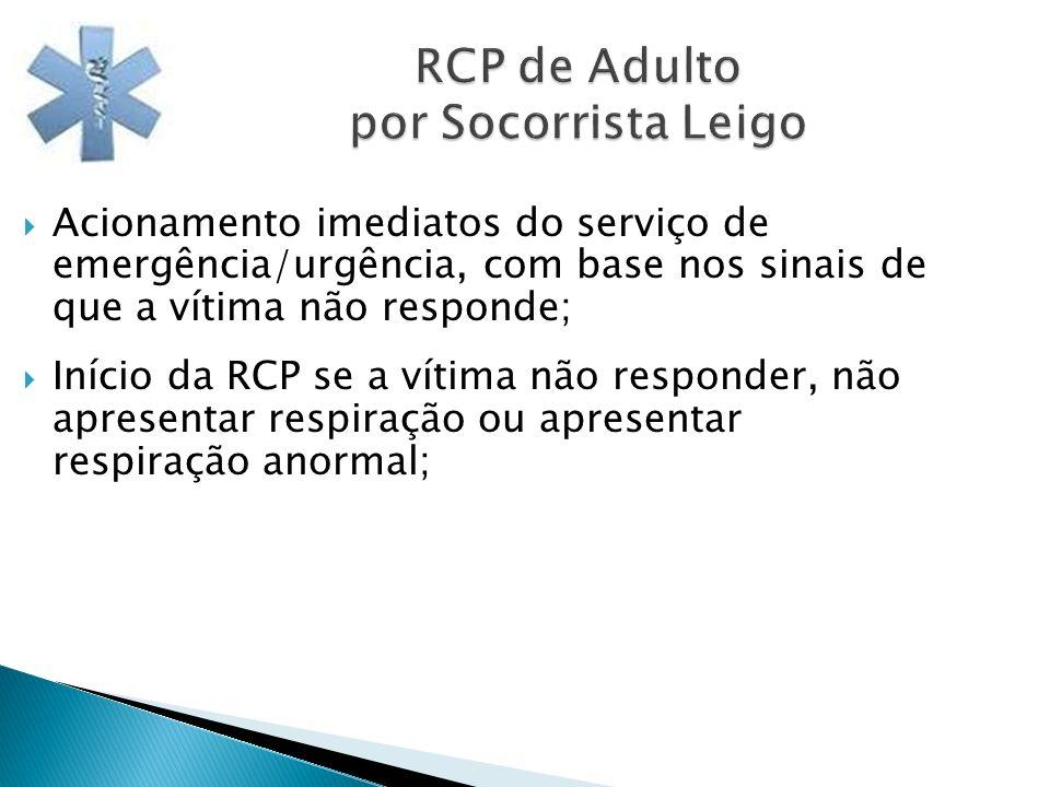 RCP de Adulto por Socorrista Leigo Acionamento imediatos do serviço de emergência/urgência, com base nos sinais de que a vítima não responde; Início d