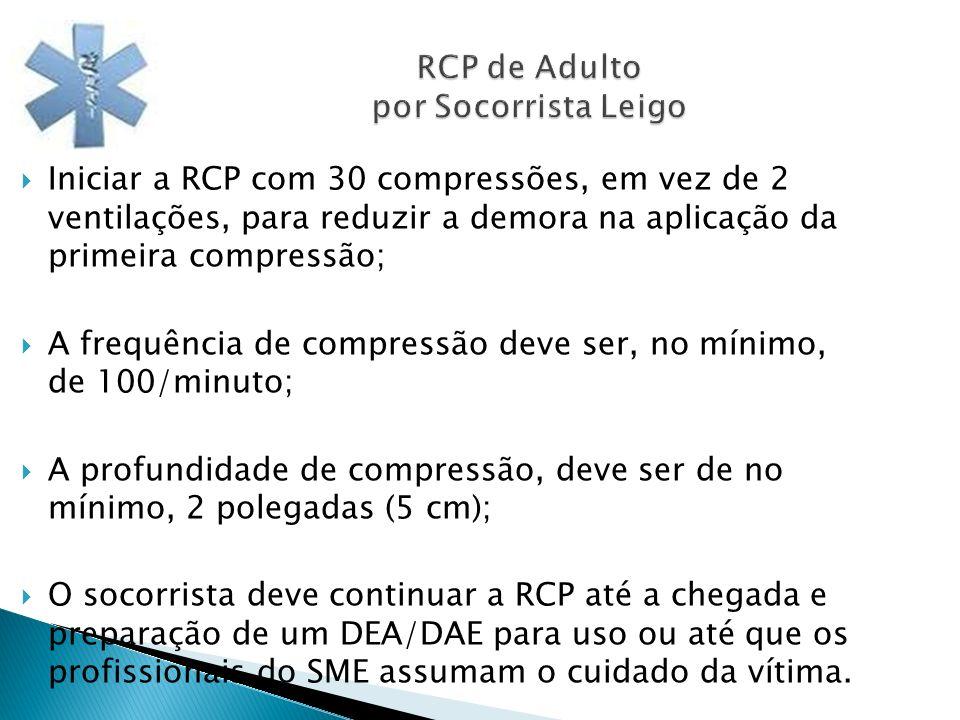 RCP de Adulto por Socorrista Leigo Iniciar a RCP com 30 compressões, em vez de 2 ventilações, para reduzir a demora na aplicação da primeira compressã