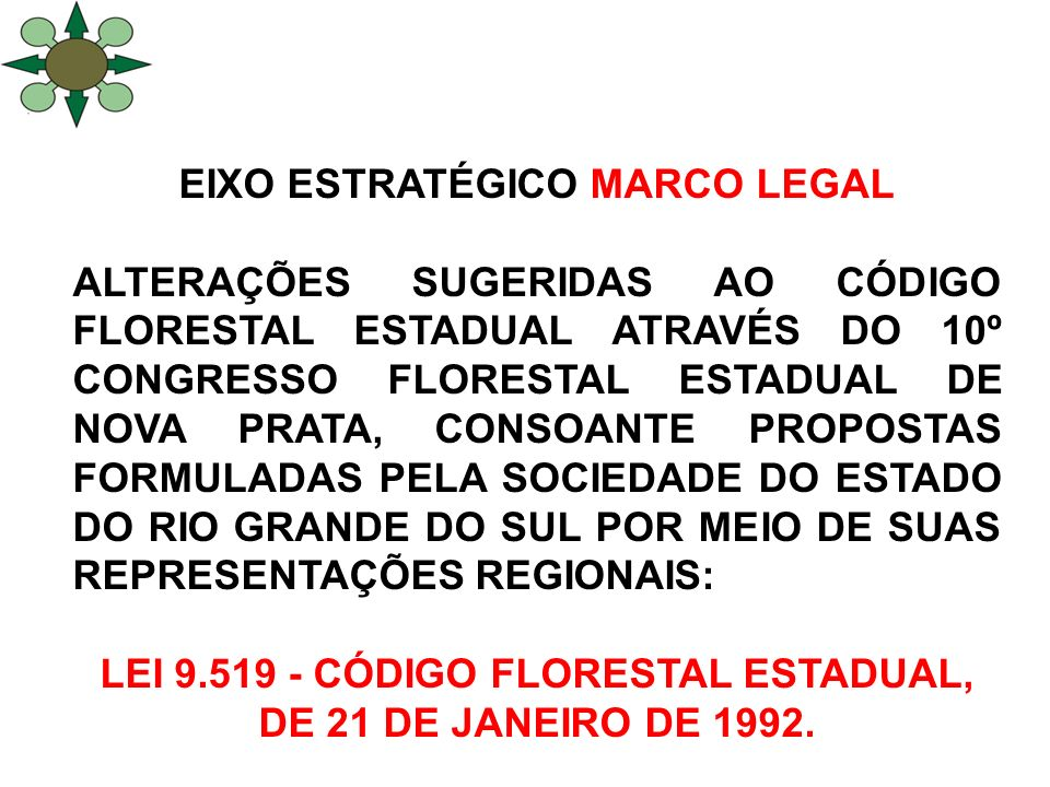 EIXO ESTRATÉGICO MARCO LEGAL ALTERAÇÕES SUGERIDAS AO CÓDIGO FLORESTAL ESTADUAL ATRAVÉS DO 10º CONGRESSO FLORESTAL ESTADUAL DE NOVA PRATA, CONSOANTE PROPOSTAS FORMULADAS PELA SOCIEDADE DO ESTADO DO RIO GRANDE DO SUL POR MEIO DE SUAS REPRESENTAÇÕES REGIONAIS: LEI 9.519 - CÓDIGO FLORESTAL ESTADUAL, DE 21 DE JANEIRO DE 1992.