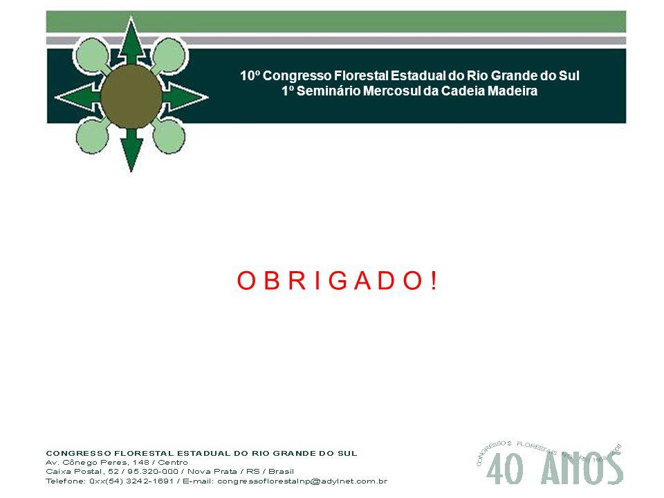 10º Congresso Florestal Estadual do Rio Grande do Sul 1º Seminário Mercosul da Cadeia Madeira O B R I G A D O !