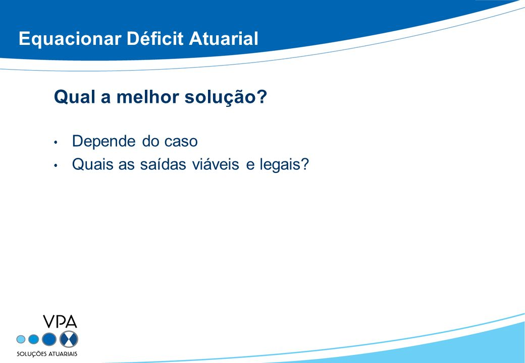 Equacionar Déficit Atuarial Qual a melhor solução? Depende do caso Quais as saídas viáveis e legais?