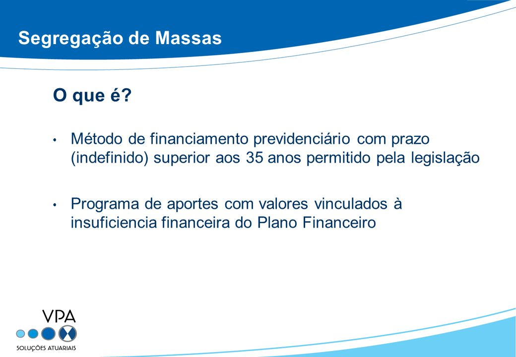 Segregação de Massas O que é? Método de financiamento previdenciário com prazo (indefinido) superior aos 35 anos permitido pela legislação Programa de