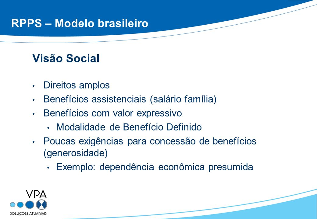 RPPS – Modelo brasileiro Visão Social Direitos amplos Benefícios assistenciais (salário família) Benefícios com valor expressivo Modalidade de Benefíc