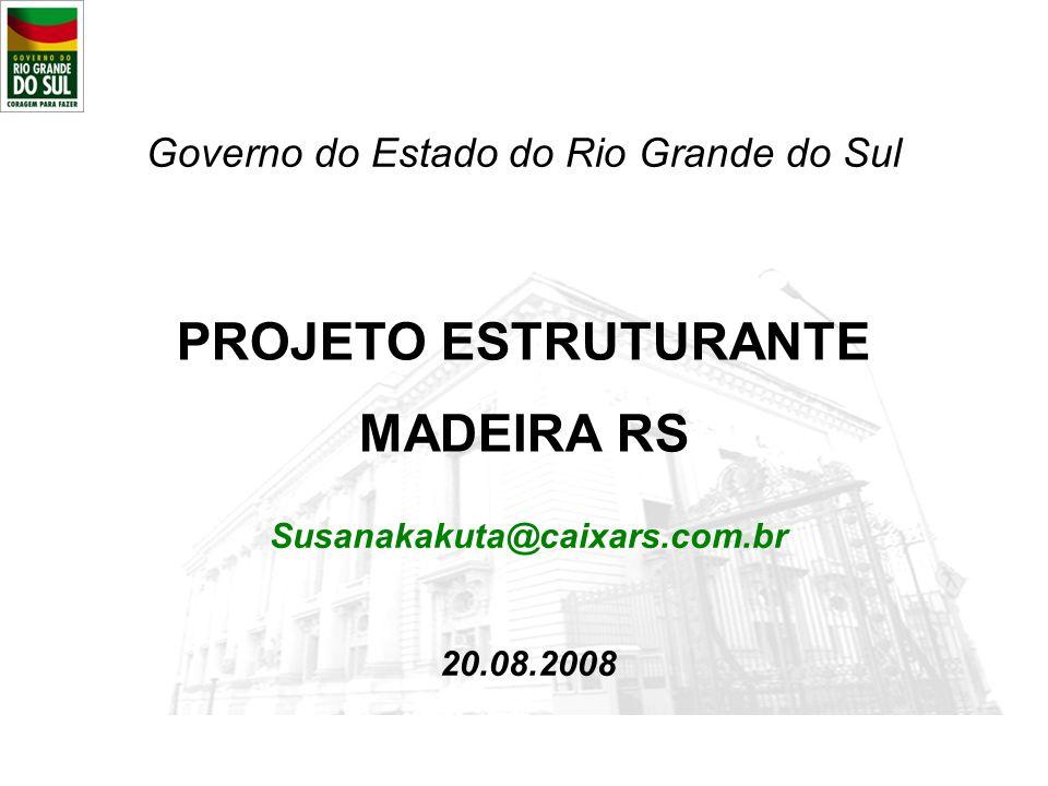 PROJETO ESTRUTURANTE MADEIRA RS Governo do Estado do Rio Grande do Sul Susanakakuta@caixars.com.br 20.08.2008