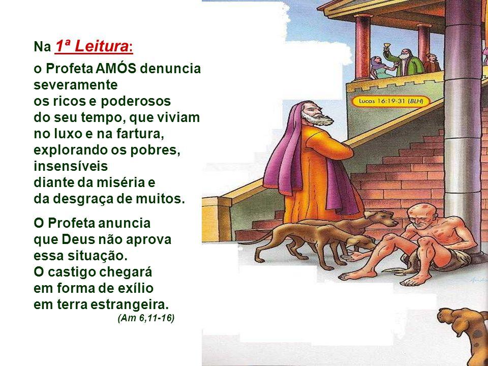 Na 1ª Leitura : o Profeta AMÓS denuncia severamente os ricos e poderosos do seu tempo, que viviam no luxo e na fartura, explorando os pobres, insensíveis diante da miséria e da desgraça de muitos.