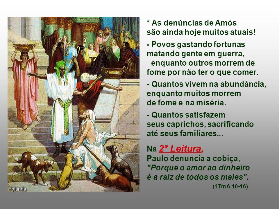 Na 1ª Leitura : o Profeta AMÓS denuncia severamente os ricos e poderosos do seu tempo, que viviam no luxo e na fartura, explorando os pobres, insensív