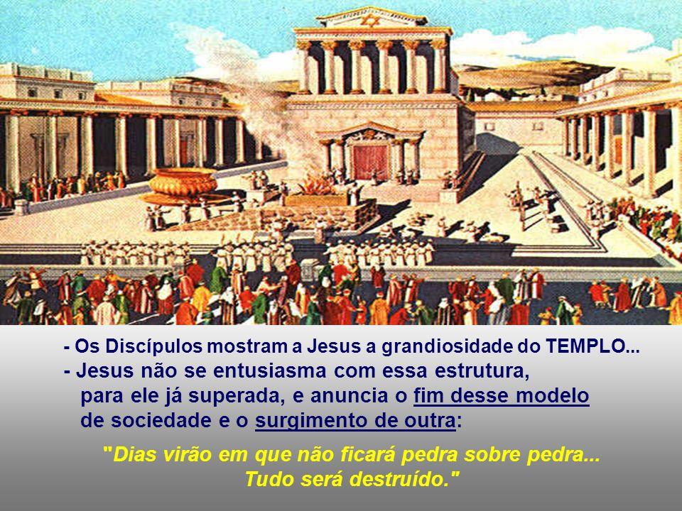 - Os Discípulos mostram a Jesus a grandiosidade do TEMPLO...