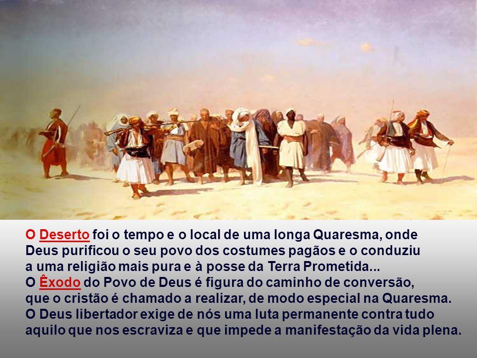 O Deserto foi o tempo e o local de uma longa Quaresma, onde Deus purificou o seu povo dos costumes pagãos e o conduziu a uma religião mais pura e à posse da Terra Prometida...