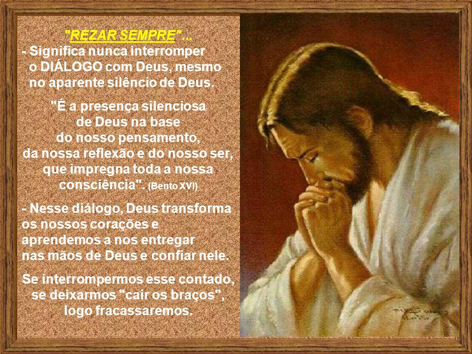 A Oração deve ser um Diálogo insistente e contínuo... * Deus está sempre atento aos nossos pedidos, mesmo quando