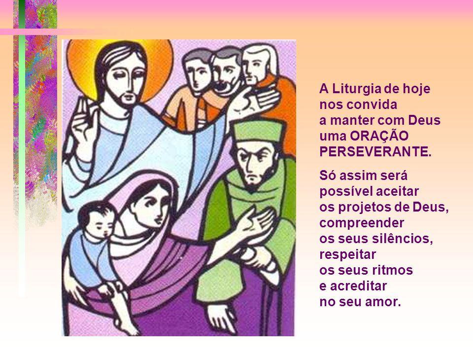 A Liturgia de hoje nos convida a manter com Deus uma ORAÇÃO PERSEVERANTE.