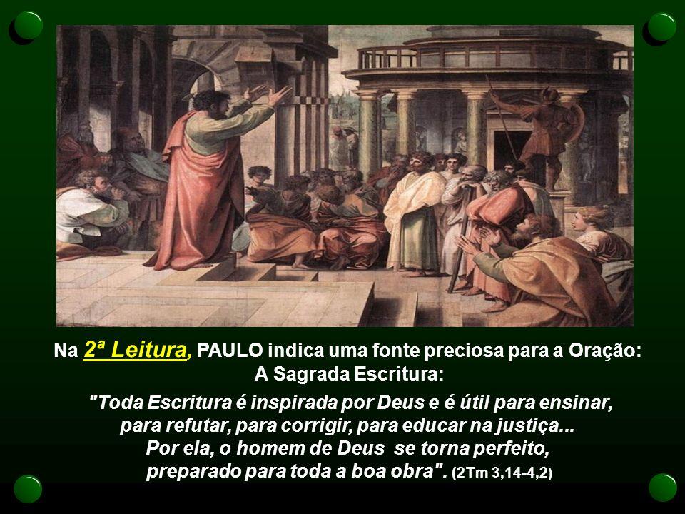 Na 2ª Leitura, PAULO indica uma fonte preciosa para a Oração: A Sagrada Escritura: Toda Escritura é inspirada por Deus e é útil para ensinar, para refutar, para corrigir, para educar na justiça...