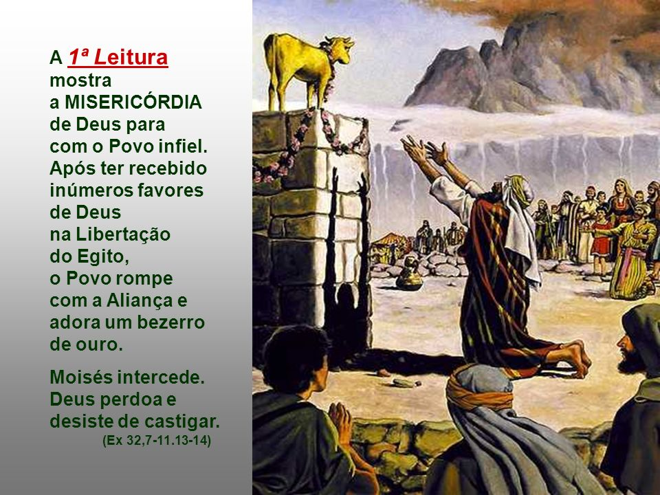 A Mensagem bíblica da Liturgia de hoje nos fala da grande MISERICÓRDIA de Deus, que está sempre de braços abertos para acolher os pecadores arrependid