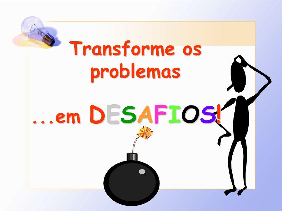 Transforme os problemas...em DESAFIOS!