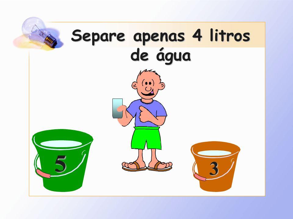 Separe apenas 4 litros de água 5 3