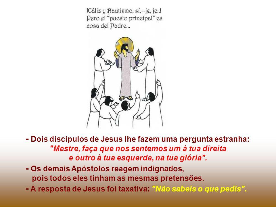 - Dois discípulos de Jesus lhe fazem uma pergunta estranha: Mestre, faça que nos sentemos um à tua direita e outro à tua esquerda, na tua glória .