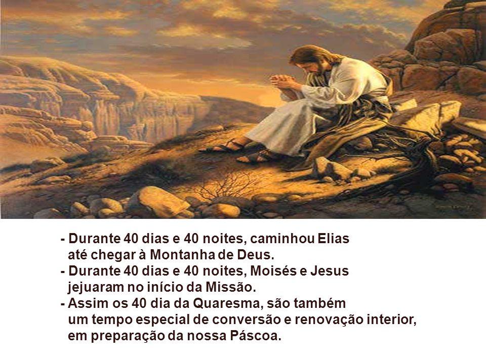 - Durante 40 dias e 40 noites, caminhou Elias até chegar à Montanha de Deus.