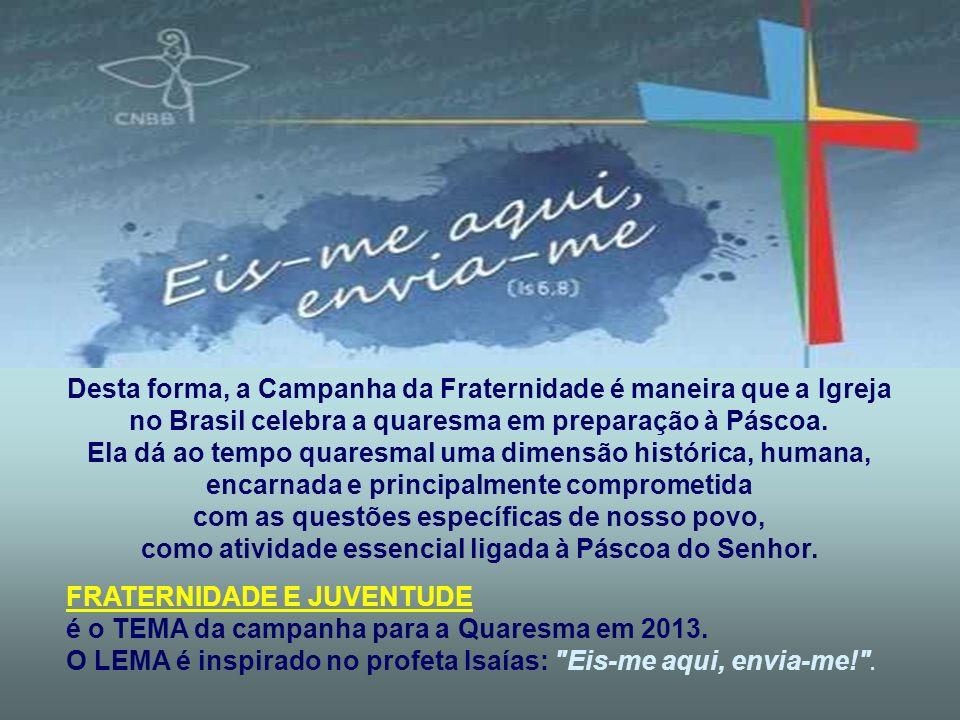 Desta forma, a Campanha da Fraternidade é maneira que a Igreja no Brasil celebra a quaresma em preparação à Páscoa.