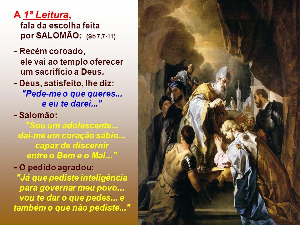 A 1ª Leitura, fala da escolha feita por SALOMÃO: (Sb 7,7-11) - Recém coroado, ele vai ao templo oferecer um sacrifício a Deus. - Deus, satisfeito, lhe