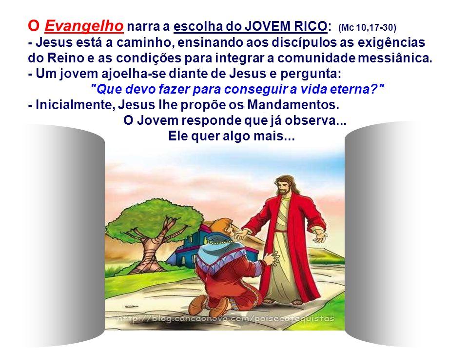O Evangelho narra a escolha do JOVEM RICO: (Mc 10,17-30) - Jesus está a caminho, ensinando aos discípulos as exigências do Reino e as condições para i