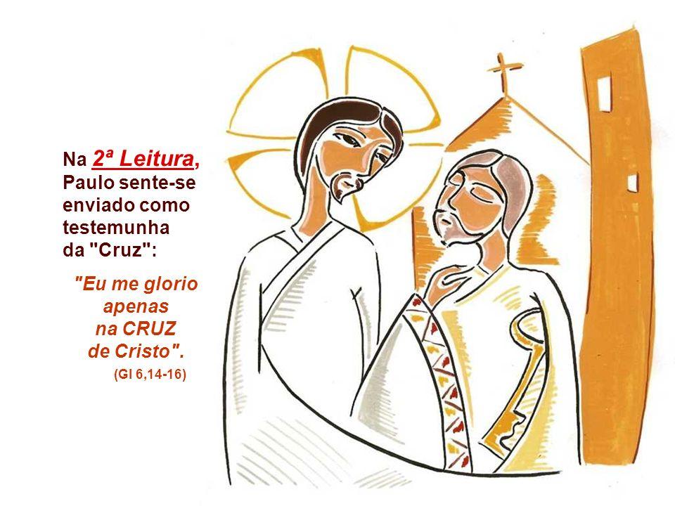 Na 2ª Leitura, Paulo sente-se enviado como testemunha da Cruz : Eu me glorio apenas na CRUZ de Cristo .
