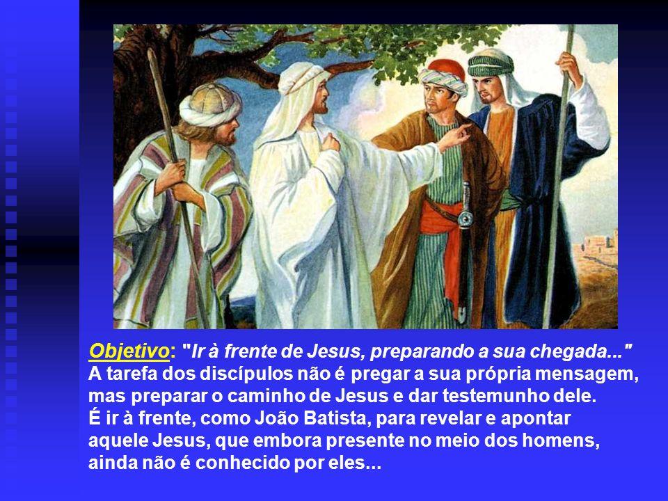 Objetivo: Ir à frente de Jesus, preparando a sua chegada... A tarefa dos discípulos não é pregar a sua própria mensagem, mas preparar o caminho de Jesus e dar testemunho dele.