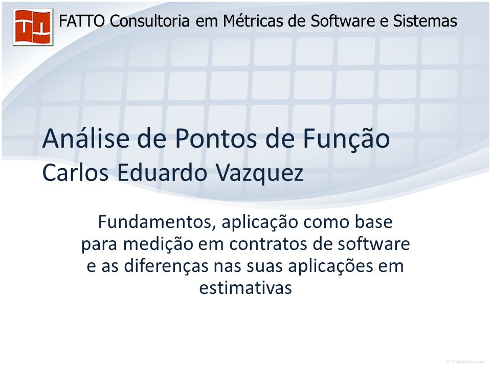 FATTO Consultoria em Métricas de Software e Sistemas Análise de Pontos de Função Carlos Eduardo Vazquez Fundamentos, aplicação como base para medição em contratos de software e as diferenças nas suas aplicações em estimativas