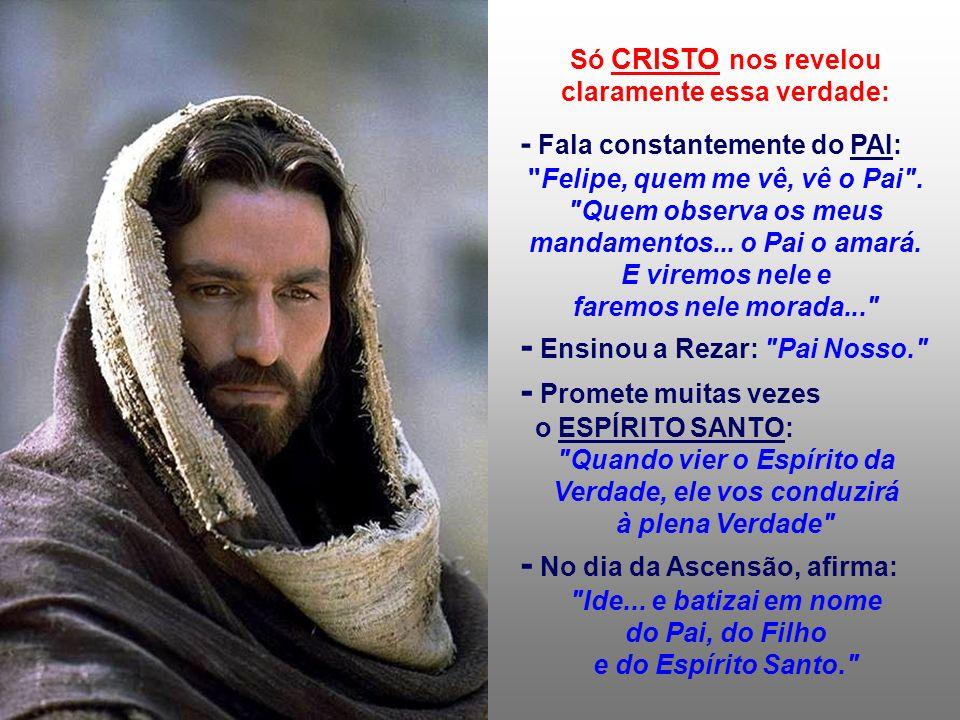 Só CRISTO nos revelou claramente essa verdade: - Fala constantemente do PAI: Felipe, quem me vê, vê o Pai .