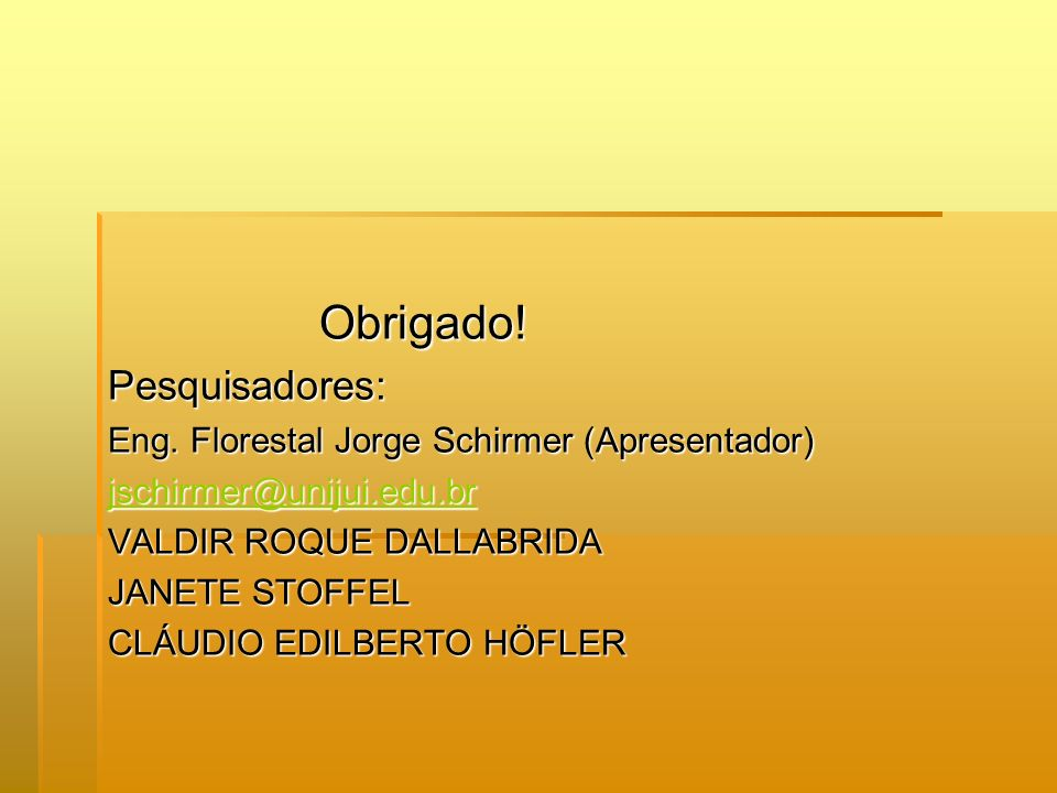 Obrigado!Pesquisadores: Eng. Florestal Jorge Schirmer (Apresentador) jschirmer@unijui.edu.br VALDIR ROQUE DALLABRIDA JANETE STOFFEL CLÁUDIO EDILBERTO