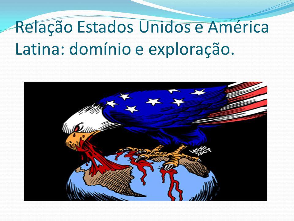 Relação Estados Unidos e América Latina: domínio e exploração.
