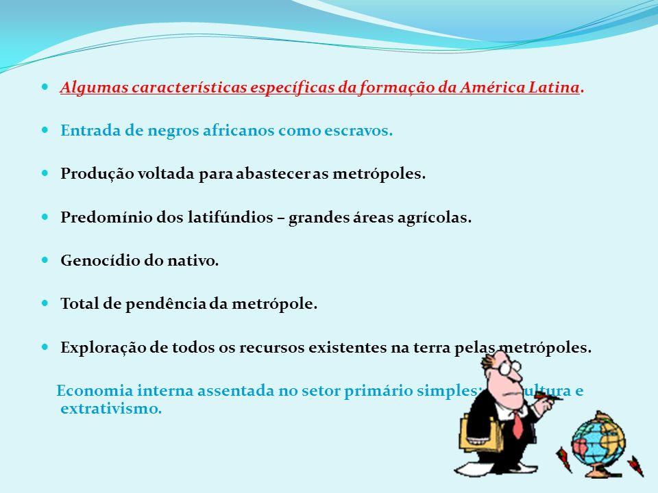 Algumas características específicas da formação da América Latina. Entrada de negros africanos como escravos. Produção voltada para abastecer as metró