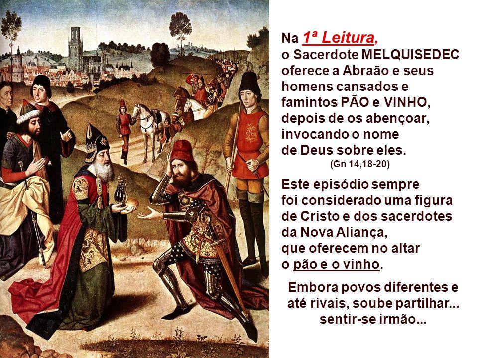 Na 1ª Leitura, o Sacerdote MELQUISEDEC oferece a Abraão e seus homens cansados e famintos PÃO e VINHO, depois de os abençoar, invocando o nome de Deus sobre eles.