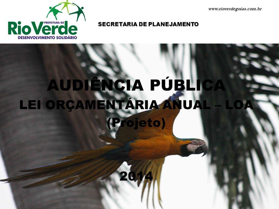AUDIÊNCIA PÚBLICA LEI ORÇAMENTÁRIA ANUAL – LOA (Projeto) 2014 www.rioverdegoias.com.br SECRETARIA DE PLANEJAMENTO