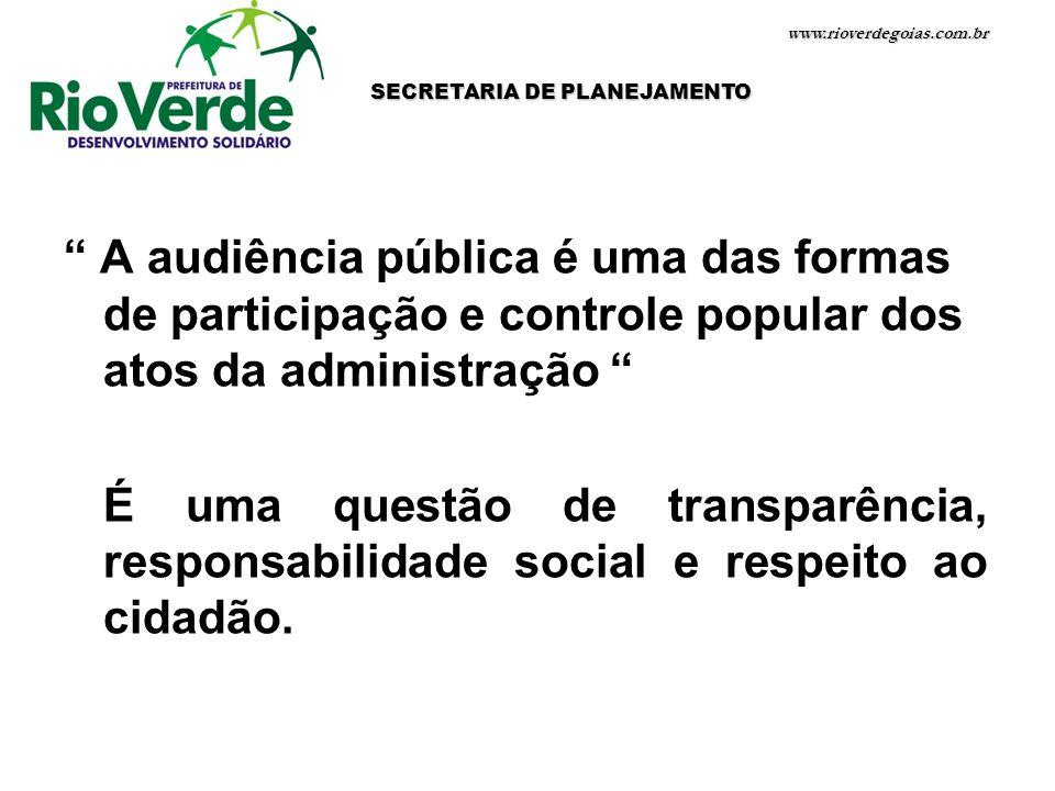 www.rioverdegoias.com.br A audiência pública é uma das formas de participação e controle popular dos atos da administração É uma questão de transparên