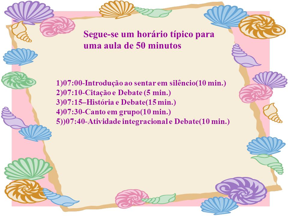 Segue-se um horário típico para uma aula de 50 minutos 1)07:00-Introdução ao sentar em silêncio(10 min.) 2)07:10-Citação e Debate (5 min.) 3)07:15–His