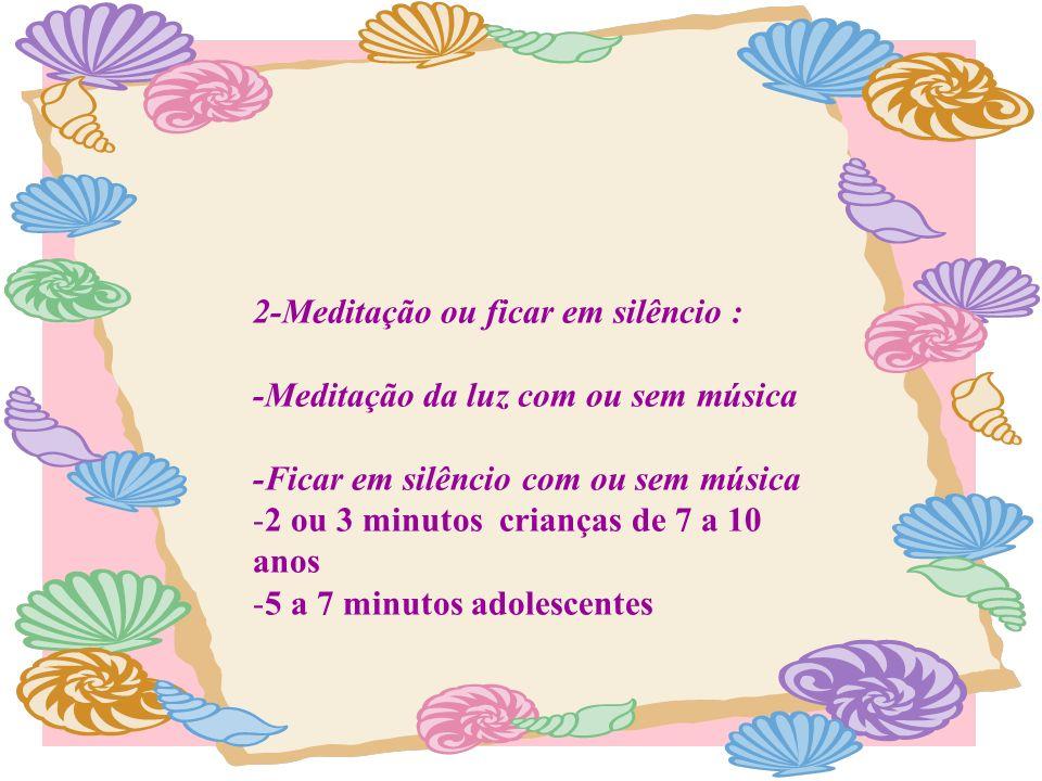 2-Meditação ou ficar em silêncio : -Meditação da luz com ou sem música -Ficar em silêncio com ou sem música -2 ou 3 minutos crianças de 7 a 10 anos -5