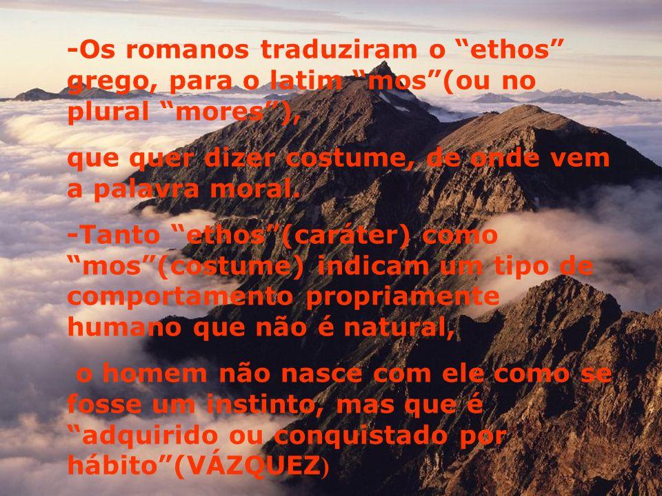 -Os romanos traduziram o ethos grego, para o latim mos(ou no plural mores), que quer dizer costume, de onde vem a palavra moral.